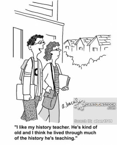 "Cartoon drawing of 2 students walking with the caption ""I like my history teacher. He's kind of old and I think he lived through much of the history he's teaching."""