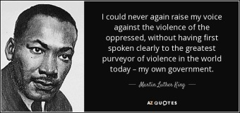"Image of Martin Luther King Jr with the text ""I could never again raise my voice against the violence of the oppressed, without having first spoken clearly to the greatest purveyor of violence in the world today - my own government."""