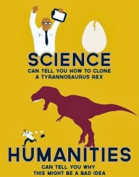 "Scientist and dinosaur with the caption ""Science can tell you how to clone a tyrannosaurus rex. Humanities can tell you why this might be a bad idea."""