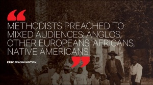 "Quote: ""Methodists preached to mixed audiences: Anglos, other Europeans, Africans, Native Americans."" - Eric Washington"