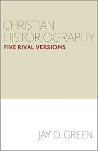 Christian Historiography: Five Rival Versions. By Jay D. Green. Waco: Baylor University Press, 2015.